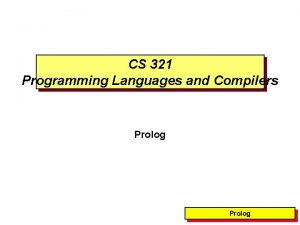 CS 321 Programming Languages and Compilers Prolog Prolog