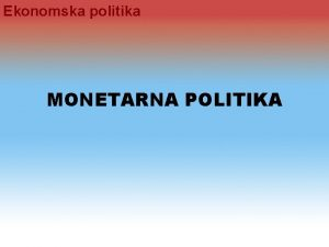 Ekonomska politika MONETARNA POLITIKA Ekonomska politika I Uloga