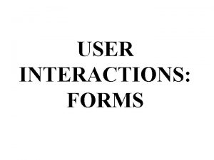 USER INTERACTIONS FORMS Form Processing Input User Output