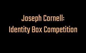 Joseph Cornell Identity Box Competition Joseph Cornell Was
