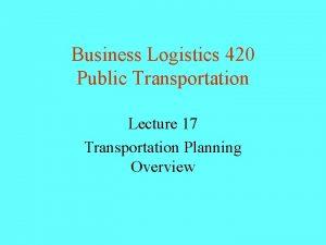 Business Logistics 420 Public Transportation Lecture 17 Transportation