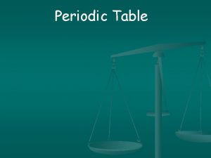 Periodic Table Demtri Mendeleev first arranged the periodic