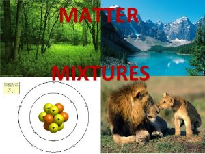 MATTER MIXTURES MIXTURES Many substances in nature are