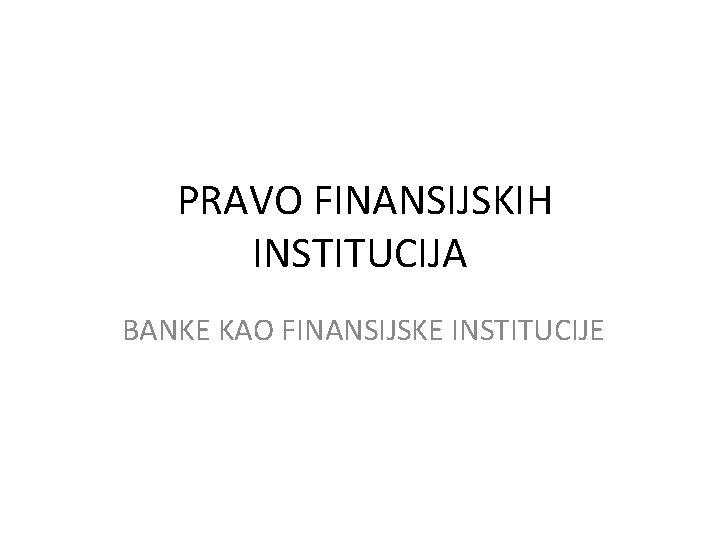PRAVO FINANSIJSKIH INSTITUCIJA BANKE KAO FINANSIJSKE INSTITUCIJE Banke
