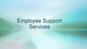 Employee Support Services EMPLOYEE SUPPORT SERVICES The purpose