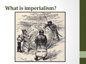 What is imperialism What is imperialism Imperialism Domination