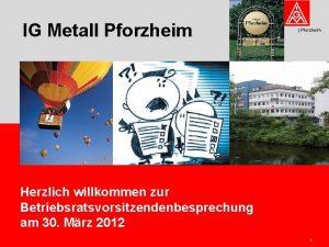 IG Metall Pforzheim Herzlich willkommen zur Betriebsratsvorsitzendenbesprechung am