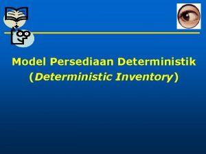 Model Persediaan Deterministik Deterministic Inventory Deterministic Inventory Definisi