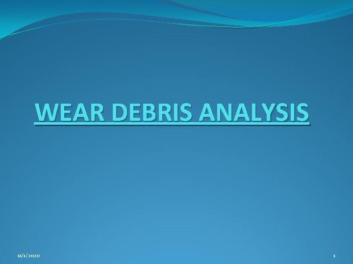 WEAR DEBRIS ANALYSIS 1112020 1 INTRODUCTION Wear of