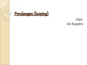 Perulangan looping Oleh Sri Supatmi PERULANGAN LOOPING Looping