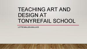 TEACHING ART AND DESIGN AT TONYREFAIL SCHOOL LOTTIE