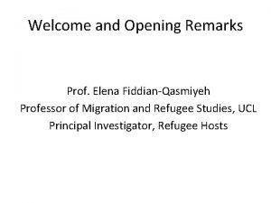 Welcome and Opening Remarks Prof Elena FiddianQasmiyeh Professor