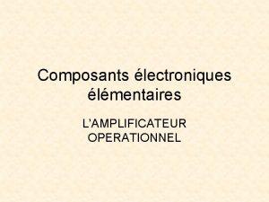 Composants lectroniques lmentaires LAMPLIFICATEUR OPERATIONNEL AMPLIFICATEUR OPERATIONNEL Prsentation