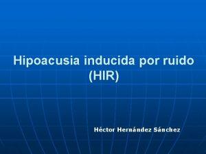 Hipoacusia inducida por ruido HIR Hctor Hernndez Snchez