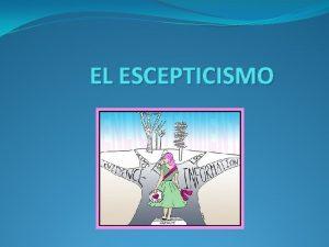 EL ESCEPTICISMO Concepto Origen etimolgico Origen del escepticismo
