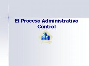 El Proceso Administrativo Control El Proceso Administrativo Planificacin