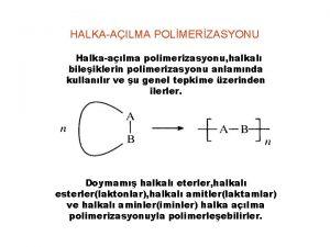 HALKAAILMA POLMERZASYONU Halkaalma polimerizasyonu halkal bileiklerin polimerizasyonu anlamnda