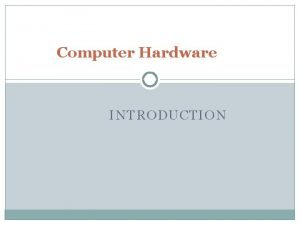 Computer Hardware INTRODUCTION Computer System Components Input Keyboard