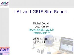 LAL and GRIF Site Report Michel Jouvin LAL
