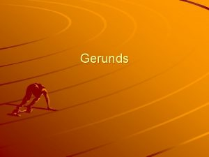 Gerunds Gerunds always end in ing They are
