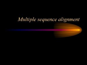 Multiple sequence alignment Why we do multiple alignments