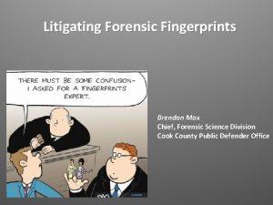 Litigating Forensic Fingerprints Brendan Max Chief Forensic Science