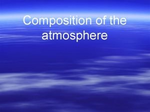 Composition of the atmosphere Composition of the Atmosphere