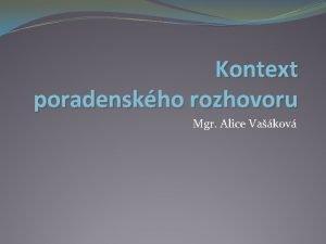 Kontext poradenskho rozhovoru Mgr Alice Vakov Kontext poradenskho