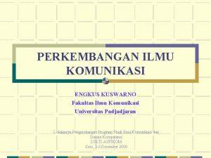 PERKEMBANGAN ILMU KOMUNIKASI ENGKUS KUSWARNO Fakultas Ilmu Komunikasi