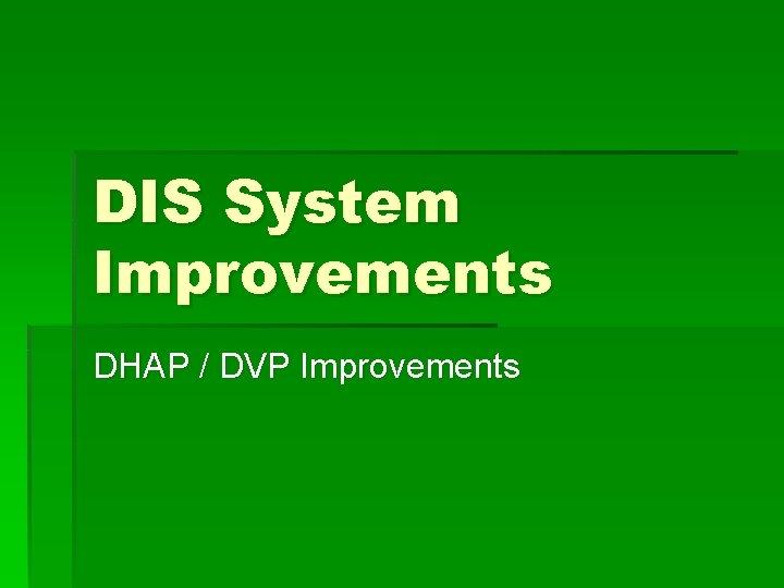 DIS System Improvements DHAP DVP Improvements DHAP Improvements