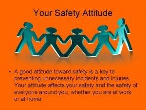 Your Safety Attitude A good attitude toward safety
