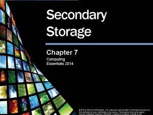 Secondary Storage Chapter 7 Computing Essentials 2014 Secondary