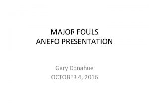 MAJOR FOULS ANEFO PRESENTATION Gary Donahue OCTOBER 4