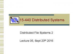 15 440 Distributed Systems Distributed File Systems 2