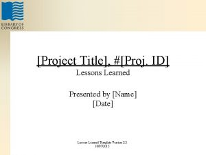 Project Title Proj ID Lessons Learned Presented by