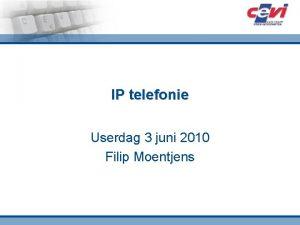 IP telefonie Userdag 3 juni 2010 Filip Moentjens