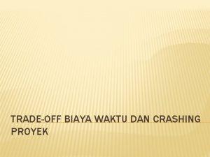 TRADEOFF BIAYA WAKTU DAN CRASHING PROYEK CRASHING Merupakan