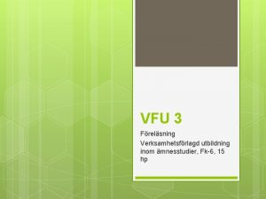 VFU 3 Frelsning Verksamhetsfrlagd utbildning inom mnesstudier Fk6