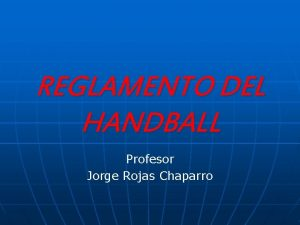 REGLAMENTO DEL HANDBALL Profesor Jorge Rojas Chaparro EL