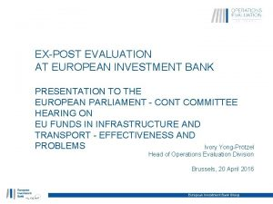 EXPOST EVALUATION AT EUROPEAN INVESTMENT BANK PRESENTATION TO