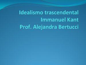 Idealismo trascendental Immanuel Kant Prof Alejandra Bertucci La
