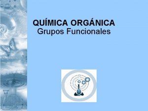 QUMICA ORGNICA Grupos Funcionales HABILIDADES Reconocimiento Comprensin Aplicacin