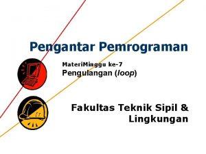 Pengantar Pemrograman Materi Minggu ke7 Pengulangan loop Fakultas