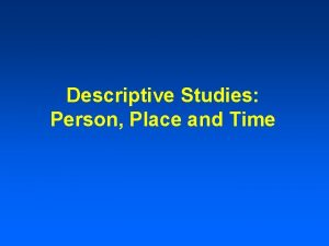 Descriptive Studies Person Place and Time Descriptive Epidemiology