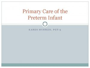 Primary Care of the Preterm Infant KAREN HUSSEIN