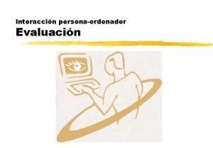 Interaccin personaordenador Evaluacin Introduccin z La evaluacin es