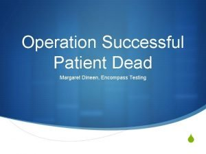 Operation Successful Patient Dead Margaret Dineen Encompass Testing