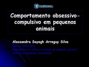 Comportamento obsessivocompulsivo em pequenos animais Alessandra Sayegh Arreguy