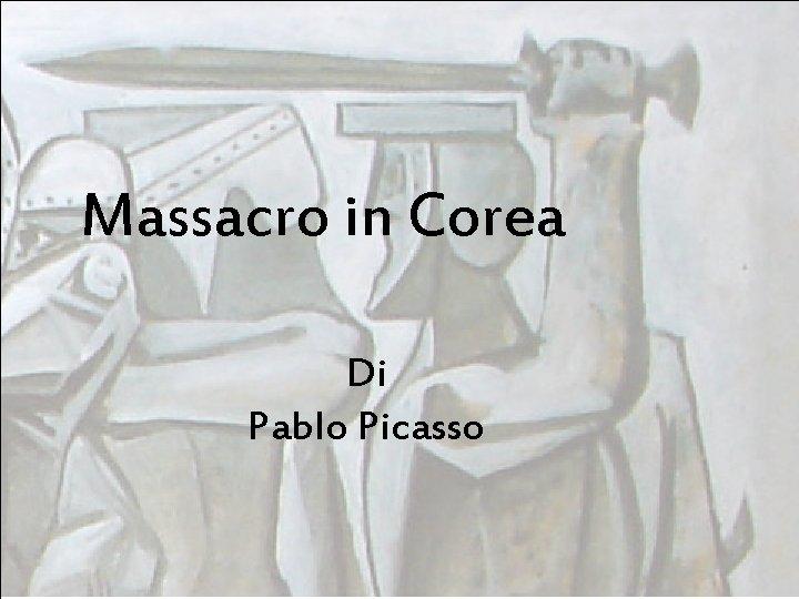 Massacro in Corea Di Pablo Picasso Autore Pablo