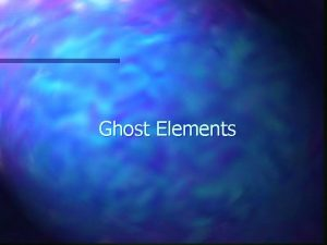 Ghost Elements Ghost Elements Overview n Most FEM